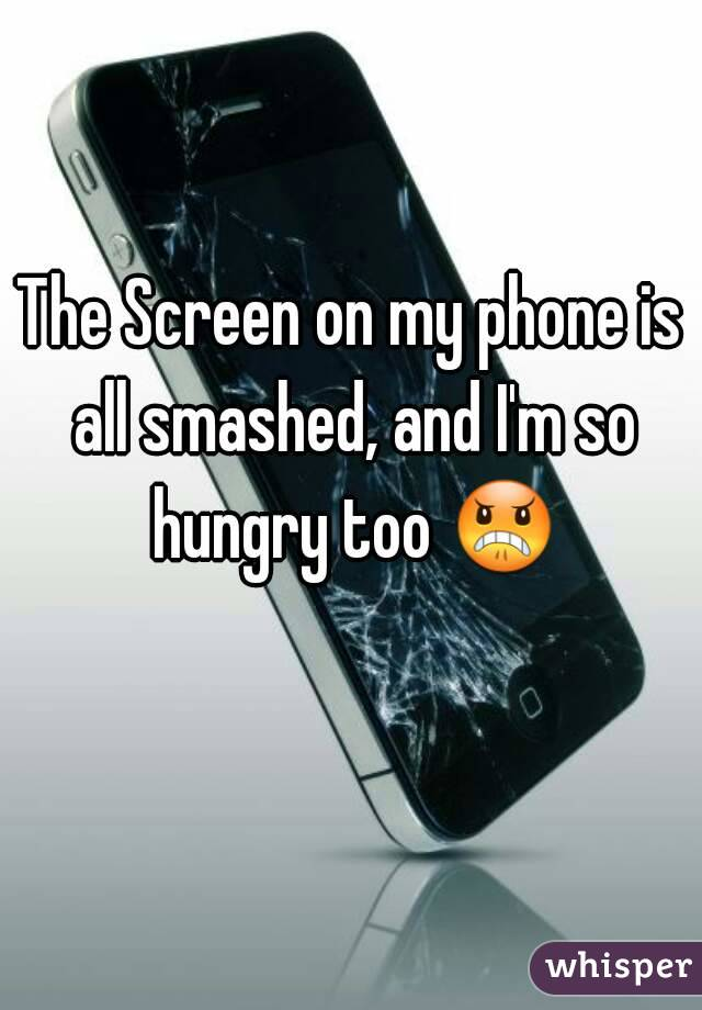 The Screen on my phone is all smashed, and I'm so hungry too 😠