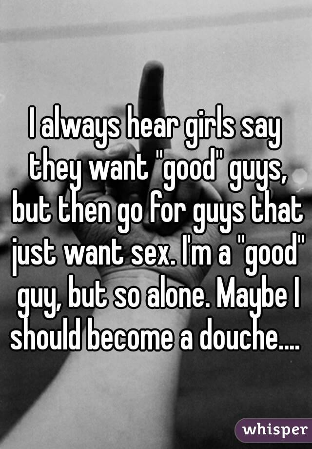 "I always hear girls say they want ""good"" guys, but then go for guys that just want sex. I'm a ""good"" guy, but so alone. Maybe I should become a douche...."