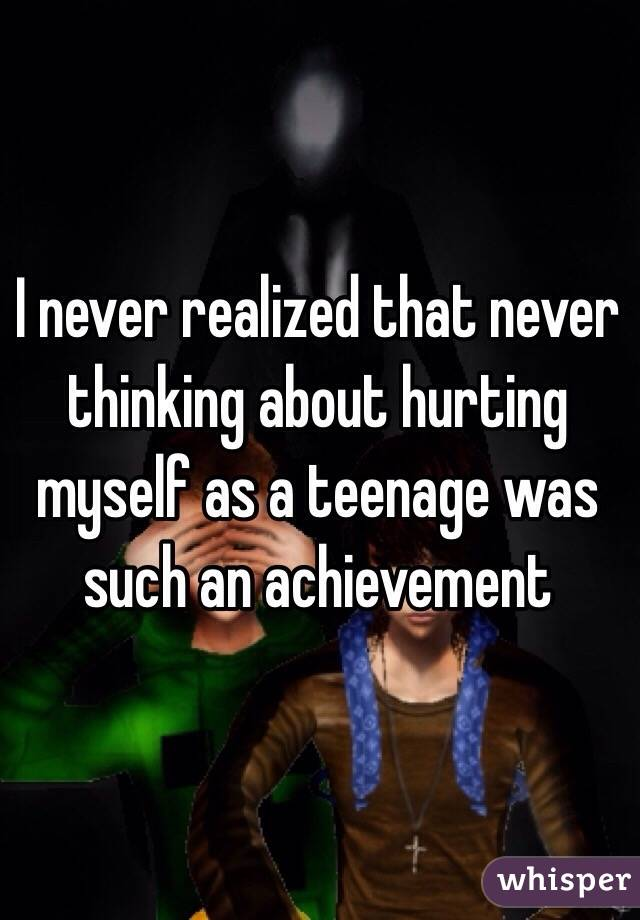 I never realized that never thinking about hurting myself as a teenage was such an achievement