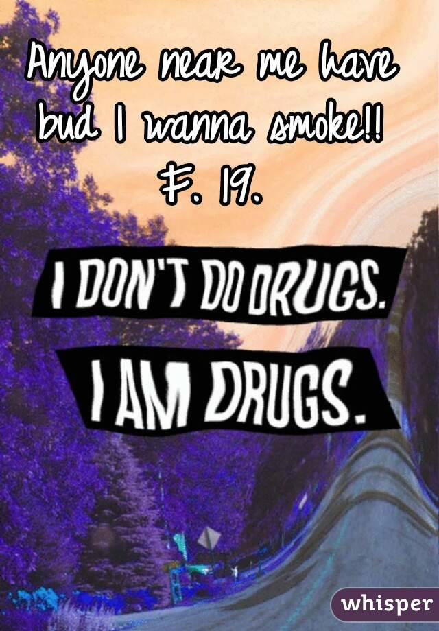 Anyone near me have bud I wanna smoke!!  F. 19.