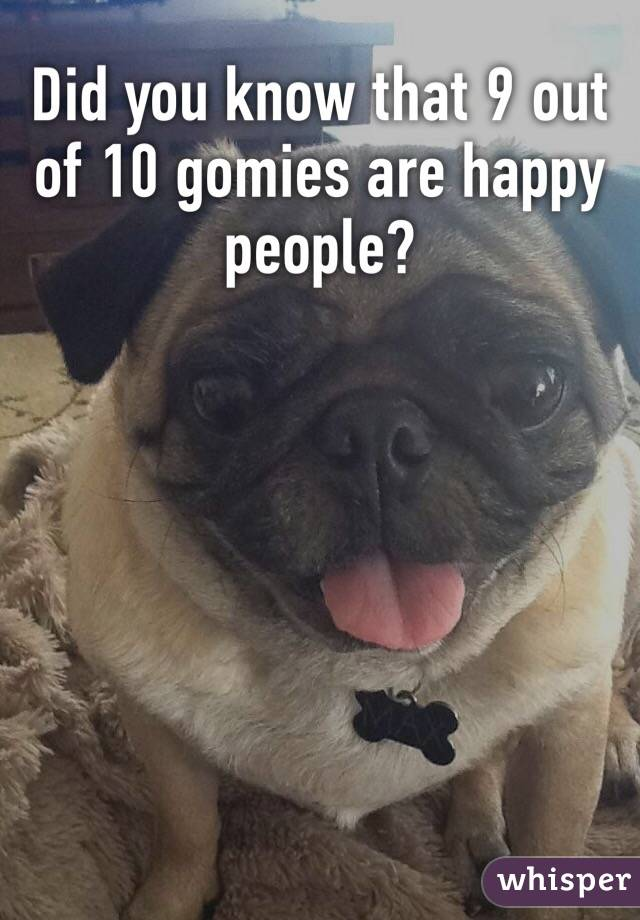 Did you know that 9 out of 10 gomies are happy people?