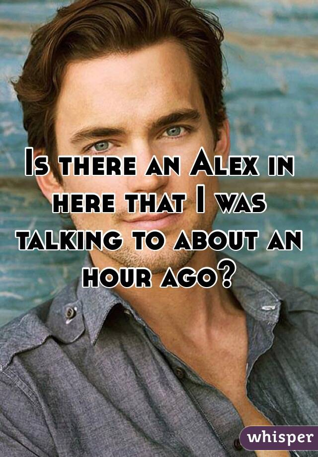 Is there an Alex in here that I was talking to about an hour ago?