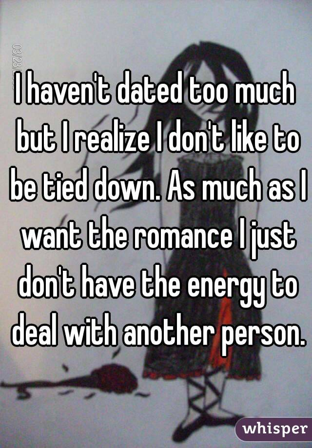 I haven't dated too much but I realize I don't like to be tied down. As much as I want the romance I just don't have the energy to deal with another person.