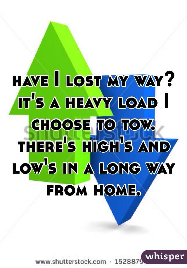 have I lost my way? it's a heavy load I choose to tow. there's high's and low's in a long way from home.