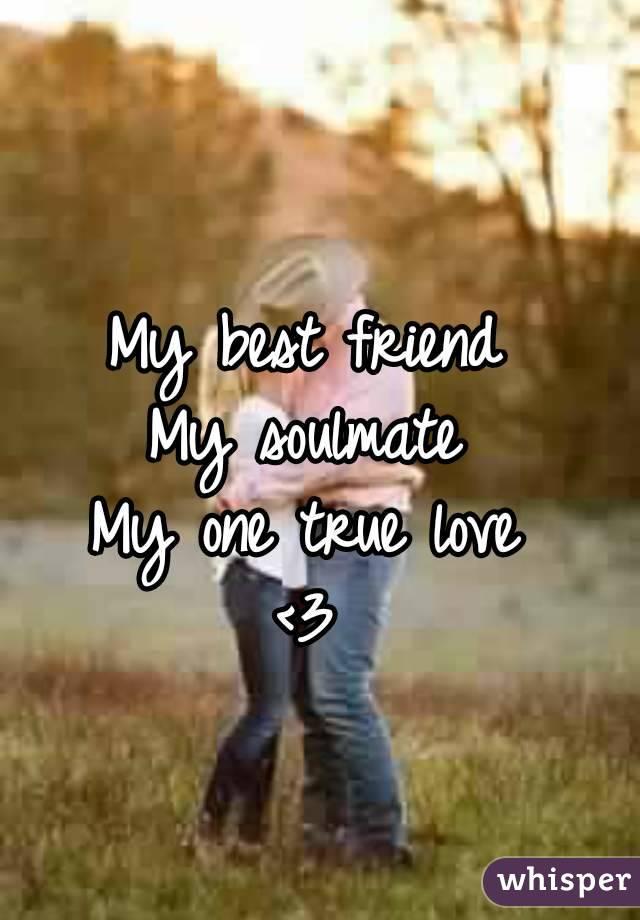 My best friend My soulmate My one true love <3
