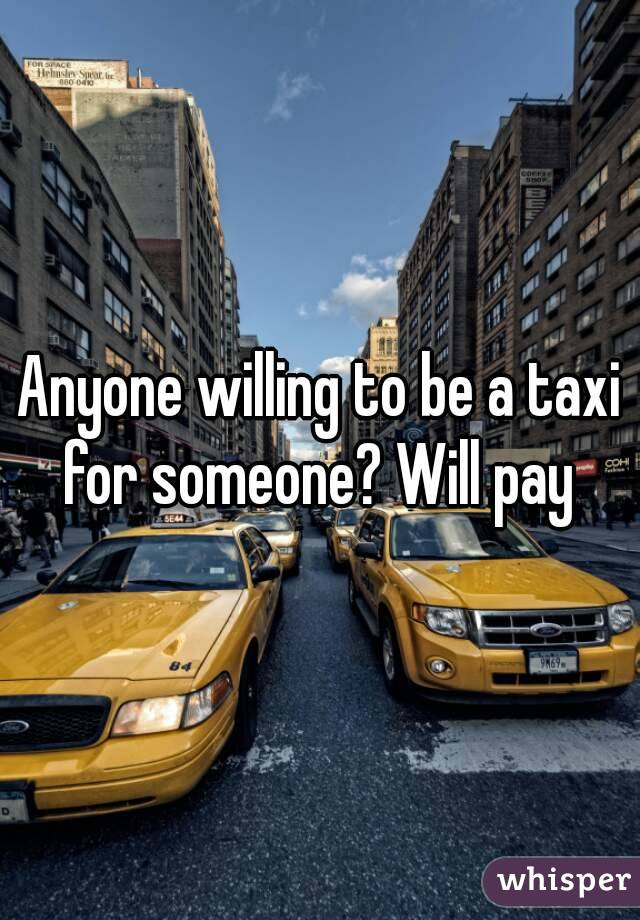 Anyone willing to be a taxi for someone? Will pay