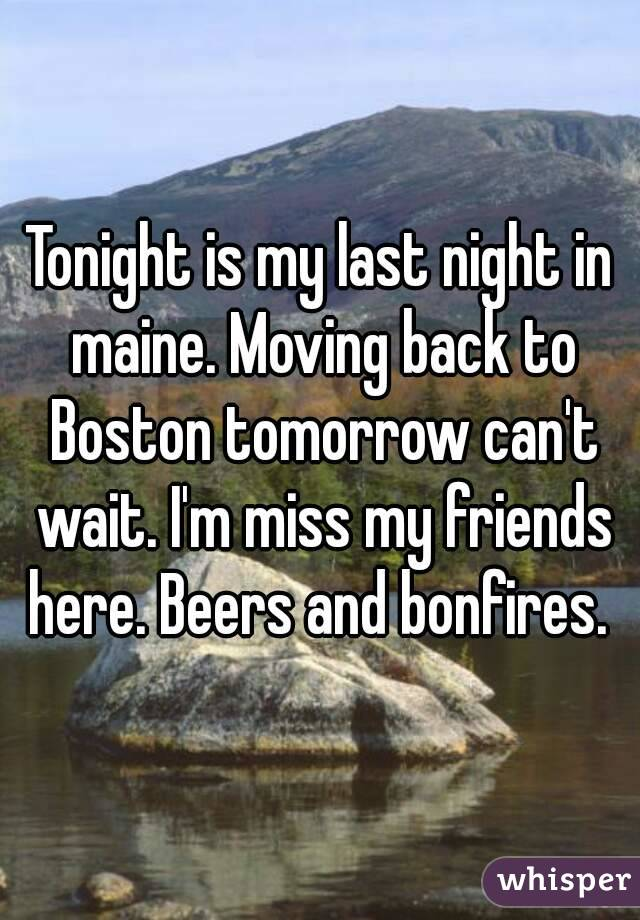 Tonight is my last night in maine. Moving back to Boston tomorrow can't wait. I'm miss my friends here. Beers and bonfires.