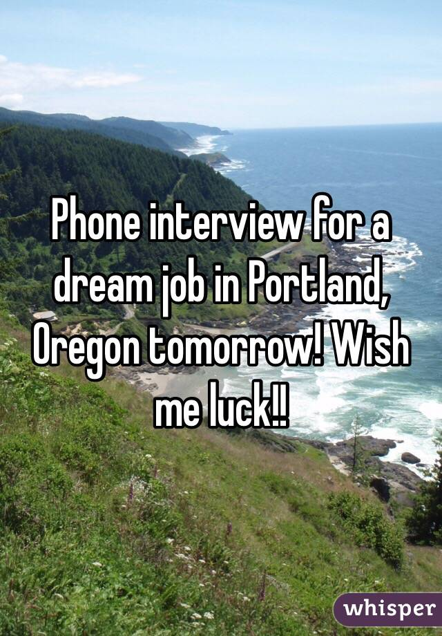 Phone interview for a dream job in Portland, Oregon tomorrow! Wish me luck!!