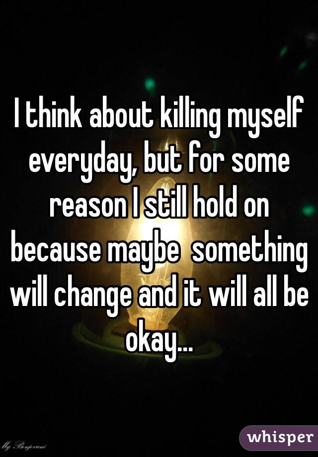 I think about killing myself everyday, but for some reason I still hold on because maybe  something will change and it will all be okay...