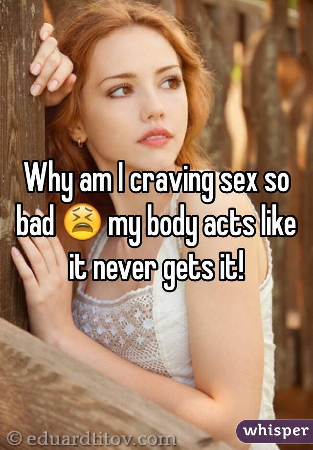 Why am I craving sex so bad 😫 my body acts like it never gets it!