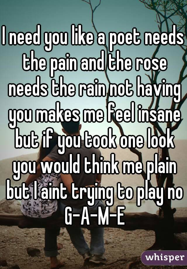 I need you like a poet needs the pain and the rose needs the rain not having you makes me feel insane but if you took one look you would think me plain but I aint trying to play no G-A-M-E
