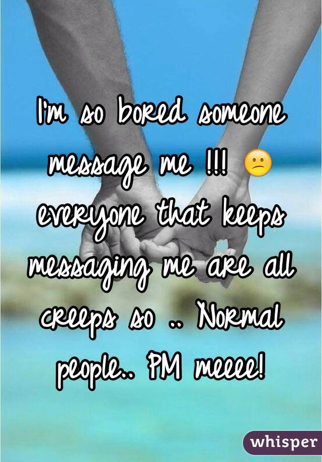I'm so bored someone message me !!! 😕 everyone that keeps messaging me are all creeps so .. Normal people.. PM meeee!