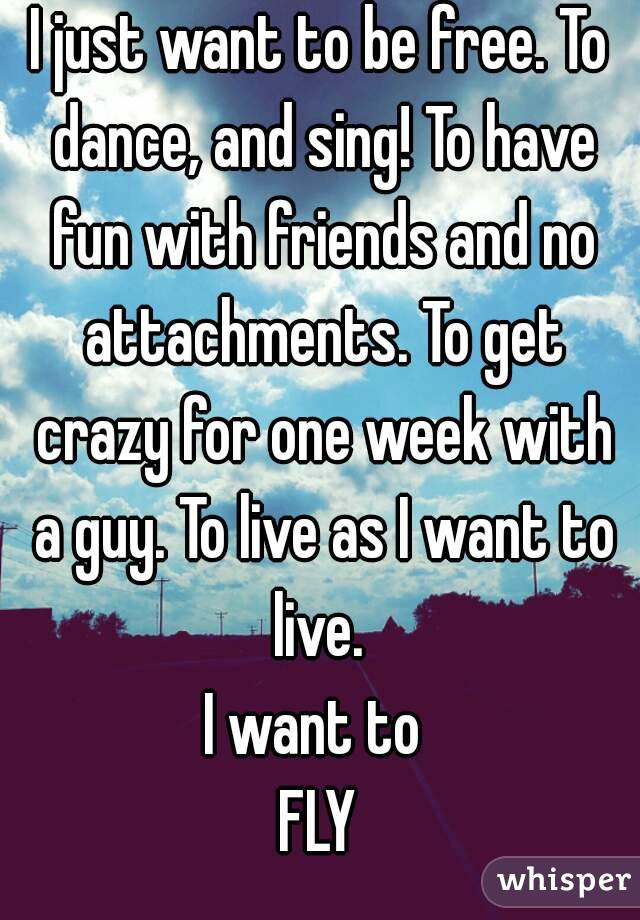 I just want to be free. To dance, and sing! To have fun with friends and no attachments. To get crazy for one week with a guy. To live as I want to live.  I want to  FLY