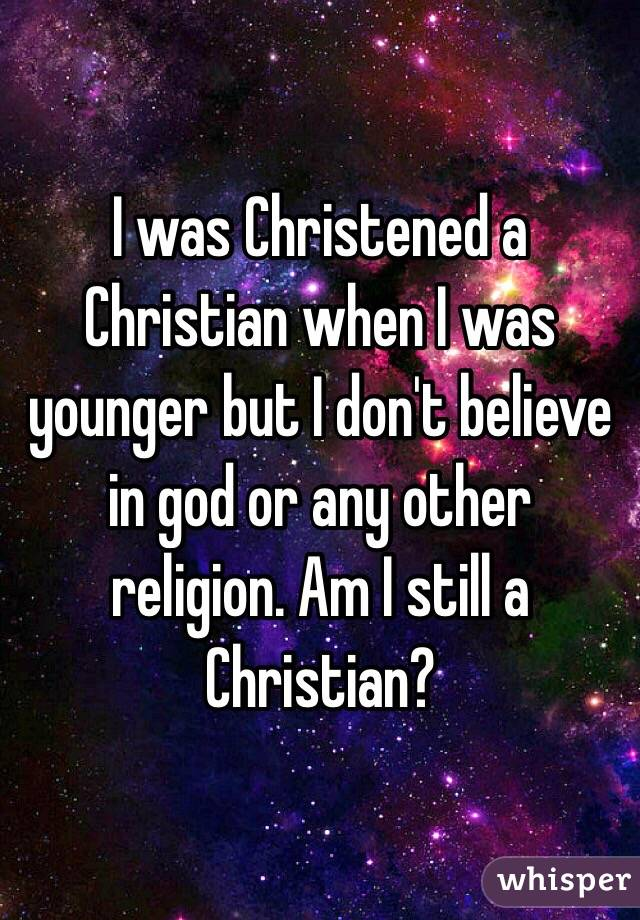I was Christened a Christian when I was younger but I don't believe in god or any other religion. Am I still a Christian?