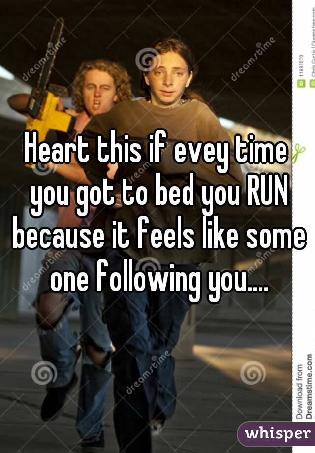 Heart this if evey time you got to bed you RUN because it feels like some one following you....