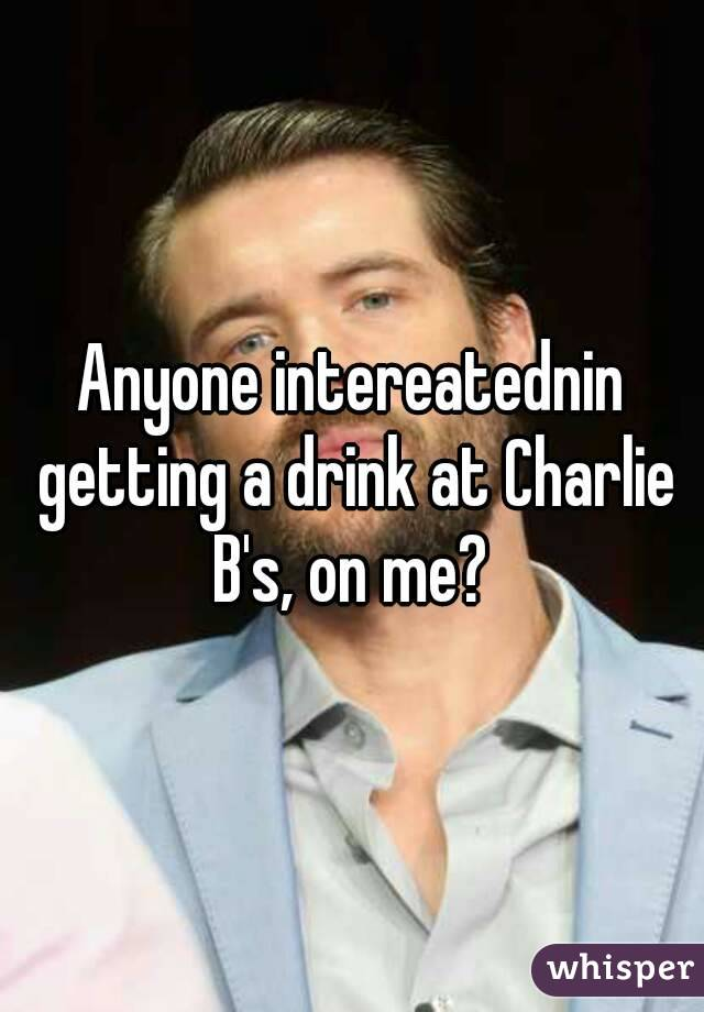 Anyone intereatednin getting a drink at Charlie B's, on me?