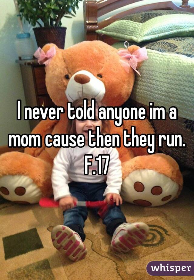 I never told anyone im a mom cause then they run.  F.17