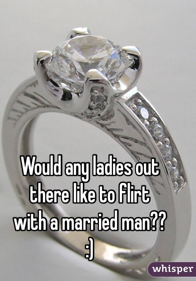 Would any ladies out  there like to flirt  with a married man?? :)