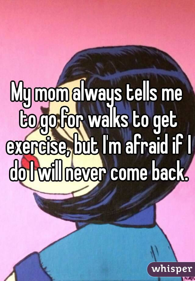 My mom always tells me to go for walks to get exercise, but I'm afraid if I do I will never come back.