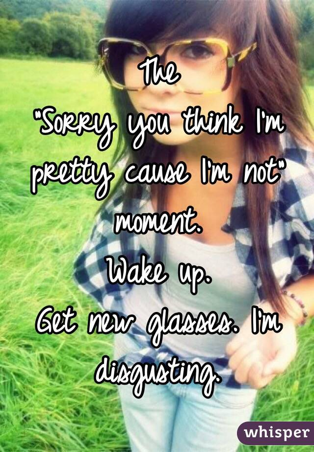 "The  ""Sorry you think I'm pretty cause I'm not"" moment.  Wake up.  Get new glasses. I'm disgusting."
