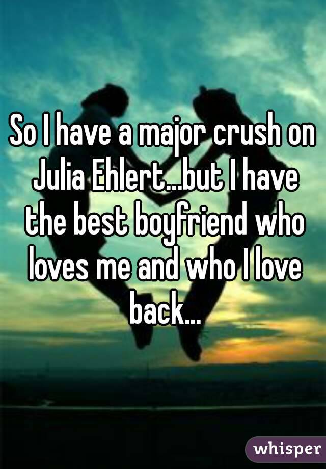 So I have a major crush on Julia Ehlert...but I have the best boyfriend who loves me and who I love back...