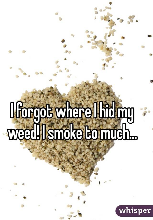 I forgot where I hid my weed! I smoke to much...