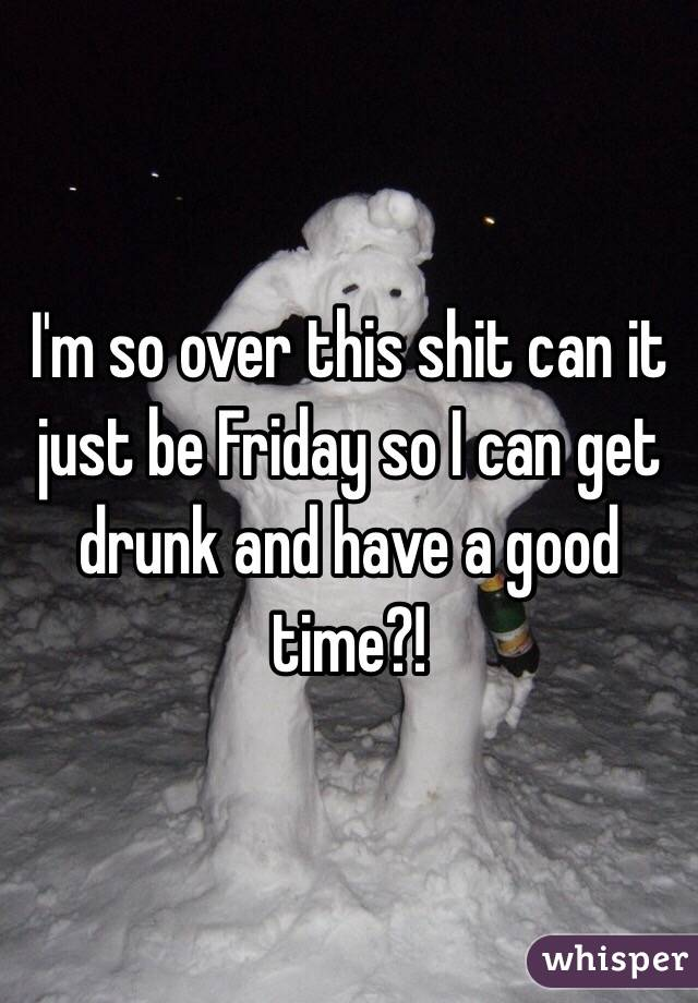 I'm so over this shit can it just be Friday so I can get drunk and have a good time?!