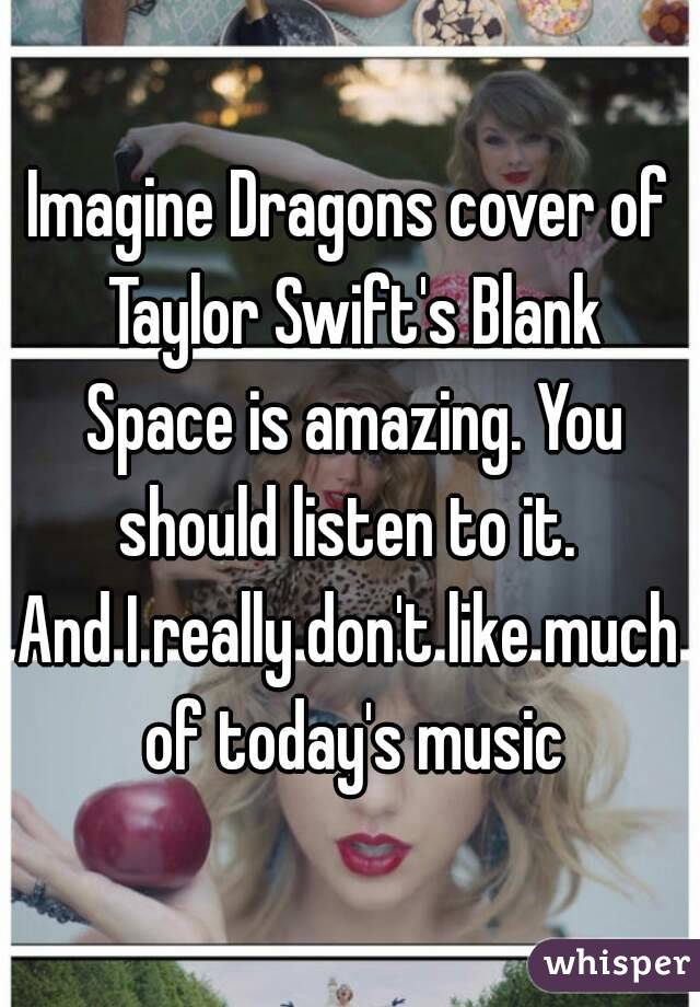 Imagine Dragons cover of Taylor Swift's Blank Space is amazing. You should listen to it.  And I really don't like much of today's music