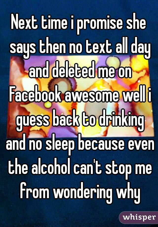 Next time i promise she says then no text all day and deleted me on Facebook awesome well i guess back to drinking and no sleep because even the alcohol can't stop me from wondering why