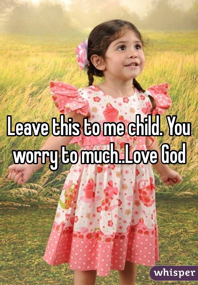 Leave this to me child. You worry to much..Love God