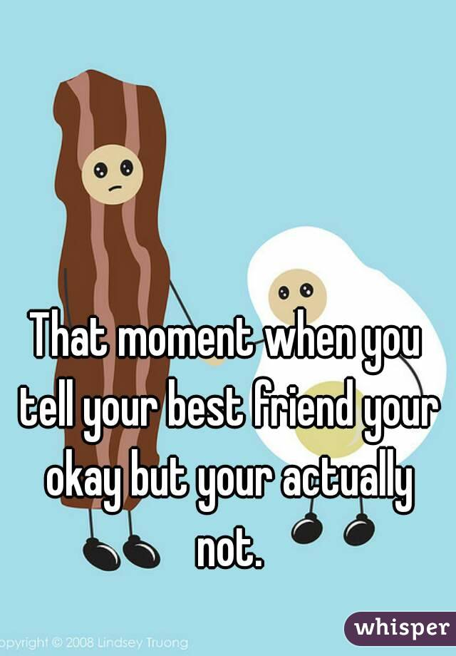 That moment when you tell your best friend your okay but your actually not.