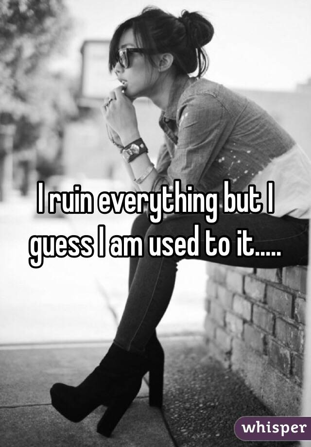 I ruin everything but I guess I am used to it.....