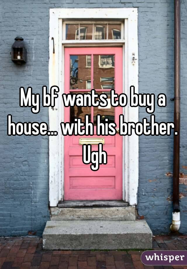 My bf wants to buy a house... with his brother.  Ugh