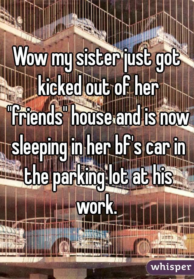 """Wow my sister just got kicked out of her """"friends"""" house and is now sleeping in her bf's car in the parking lot at his work."""