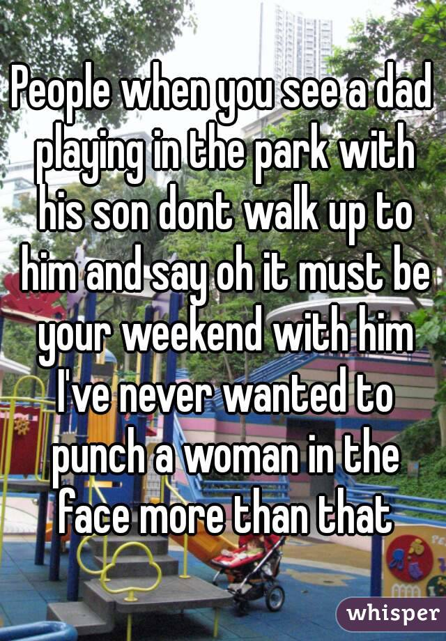 People when you see a dad playing in the park with his son dont walk up to him and say oh it must be your weekend with him I've never wanted to punch a woman in the face more than that