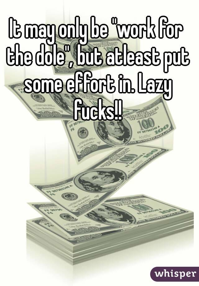 """It may only be """"work for the dole"""", but atleast put some effort in. Lazy fucks!!"""