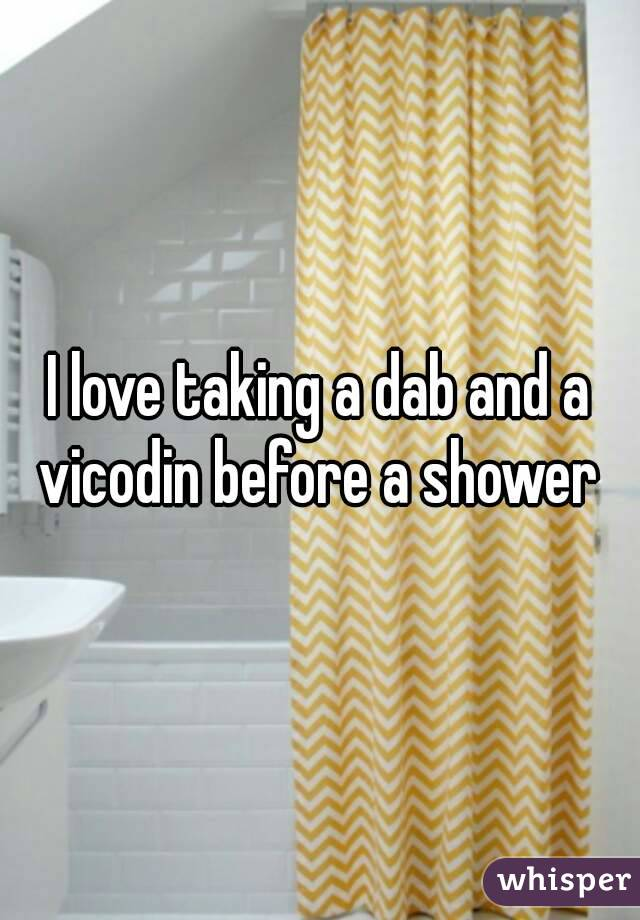 I love taking a dab and a vicodin before a shower