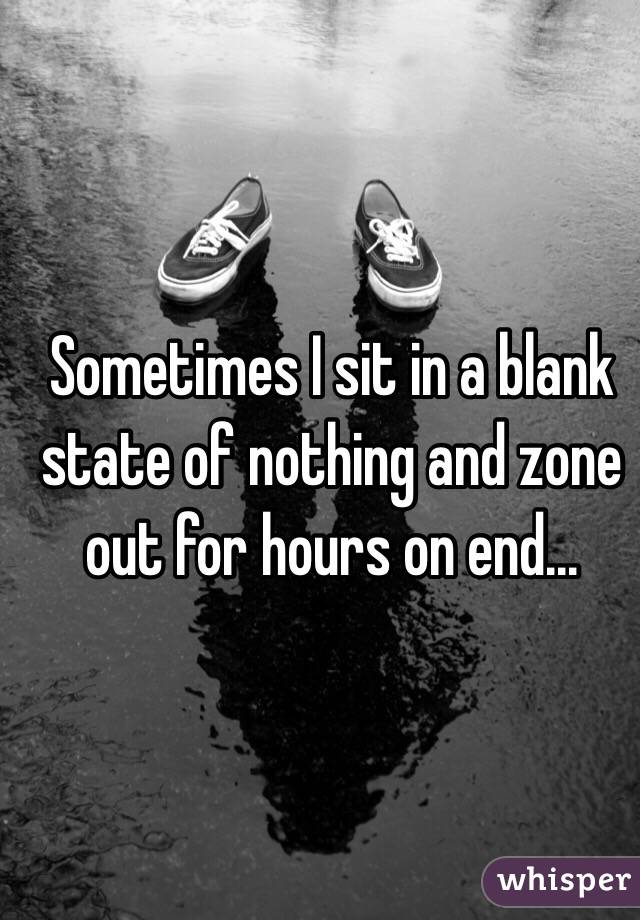 Sometimes I sit in a blank state of nothing and zone out for hours on end...