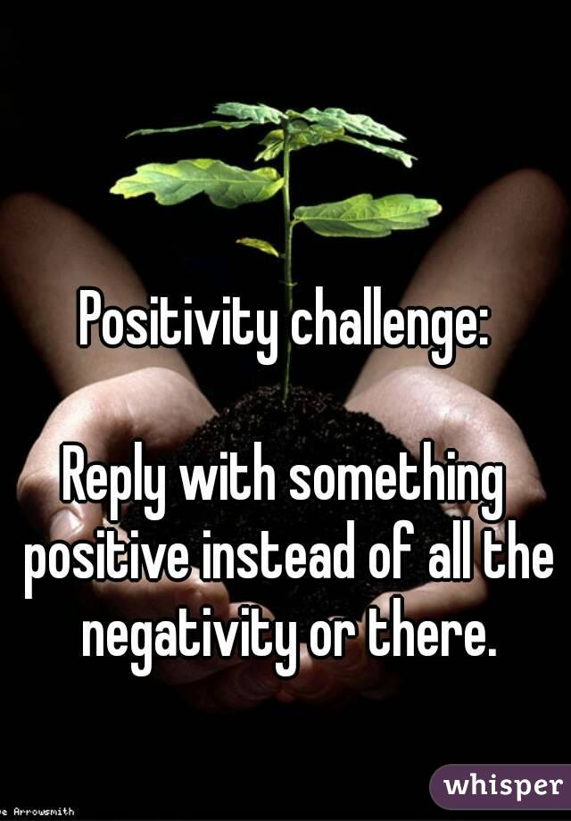 Positivity challenge:  Reply with something positive instead of all the negativity or there.