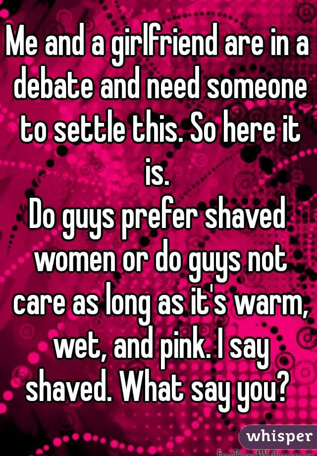 Me and a girlfriend are in a debate and need someone to settle this. So here it is.  Do guys prefer shaved women or do guys not care as long as it's warm, wet, and pink. I say shaved. What say you?