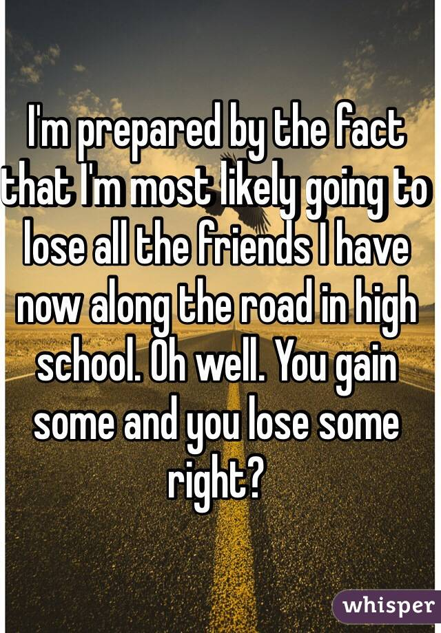 I'm prepared by the fact that I'm most likely going to lose all the friends I have now along the road in high school. Oh well. You gain some and you lose some right?