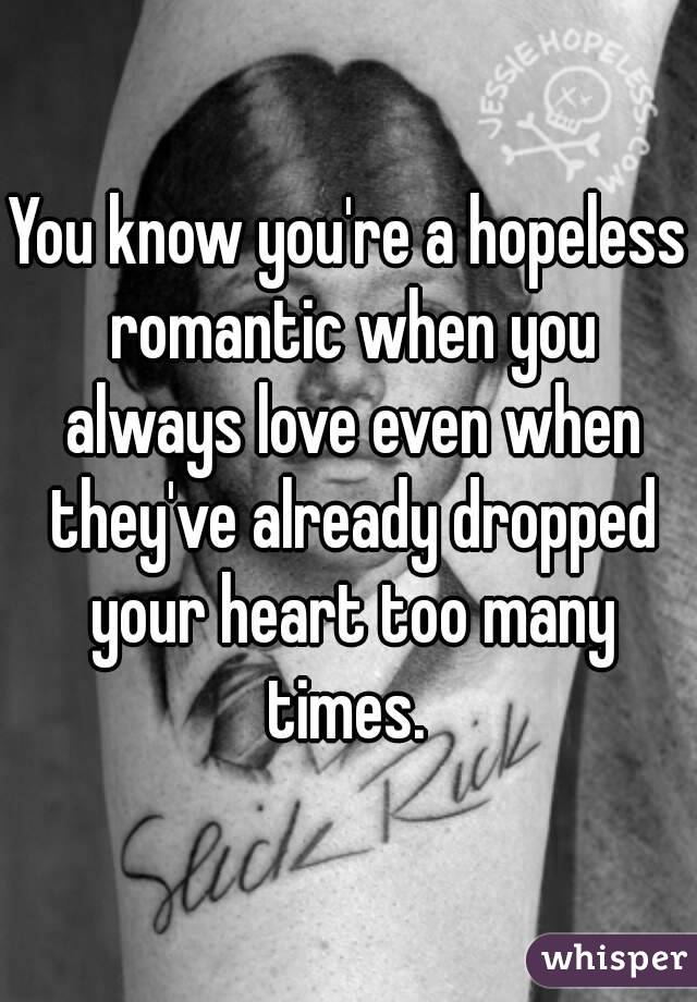 You know you're a hopeless romantic when you always love even when they've already dropped your heart too many times.