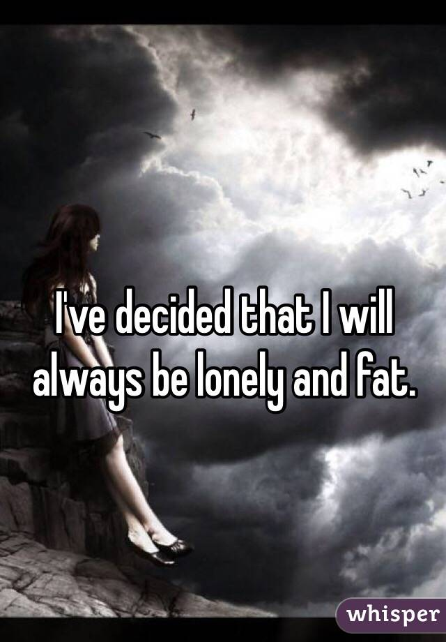 I've decided that I will always be lonely and fat.