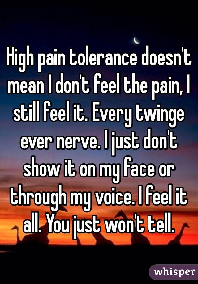High pain tolerance doesn't mean I don't feel the pain, I still feel it. Every twinge ever nerve. I just don't show it on my face or through my voice. I feel it all. You just won't tell.