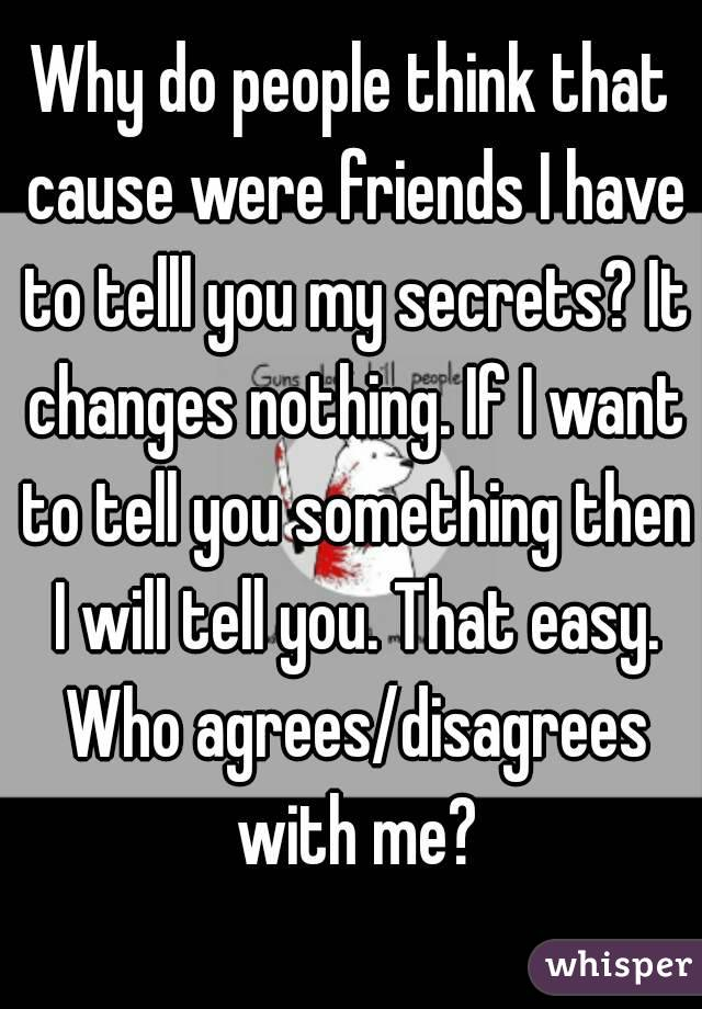 Why do people think that cause were friends I have to telll you my secrets? It changes nothing. If I want to tell you something then I will tell you. That easy. Who agrees/disagrees with me?