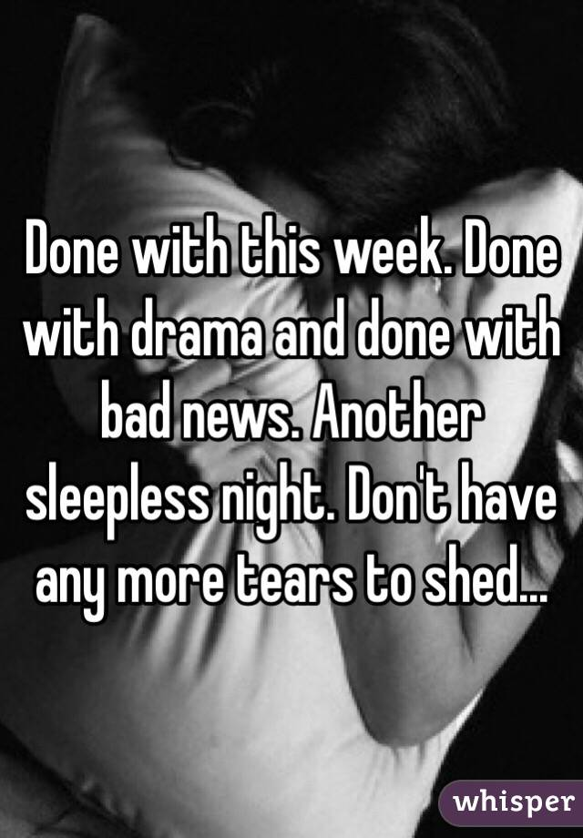 Done with this week. Done with drama and done with bad news. Another sleepless night. Don't have any more tears to shed...