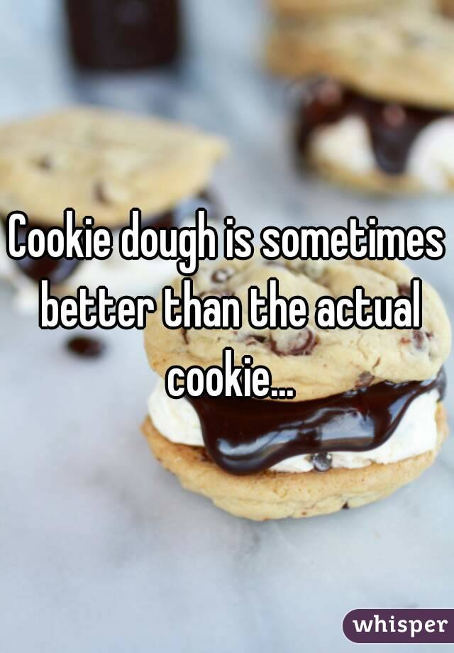 Cookie dough is sometimes better than the actual cookie...