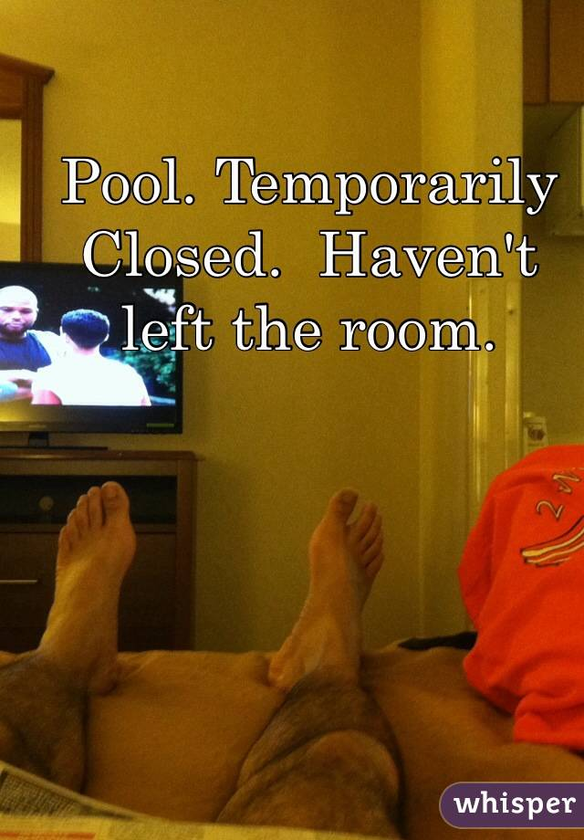 Pool. Temporarily Closed.  Haven't left the room.