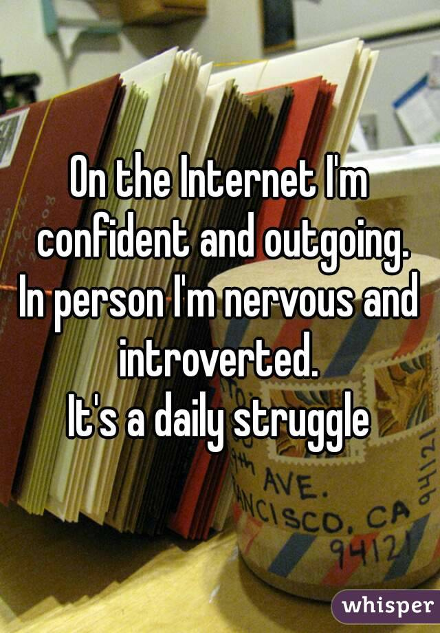 On the Internet I'm confident and outgoing. In person I'm nervous and introverted.  It's a daily struggle