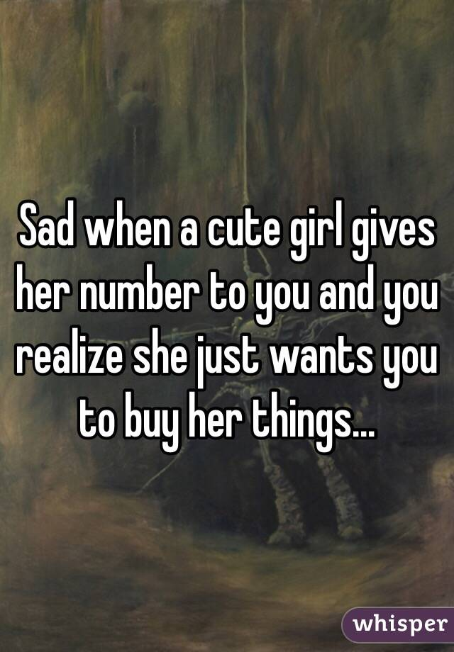 Sad when a cute girl gives her number to you and you realize she just wants you to buy her things...